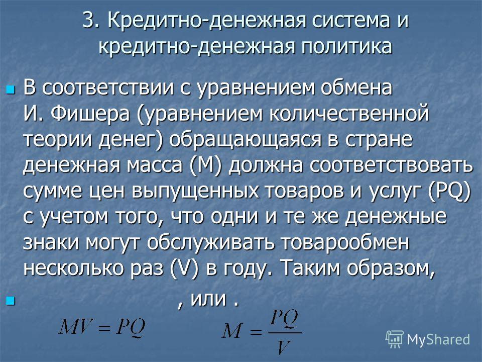 3. Кредитно-денежная система и кредитно-денежная политика В соответствии с уравнением обмена И. Фишера (уравнением количественной теории денег) обращающаяся в стране денежная масса (M) должна соответствовать сумме цен выпущенных товаров и услуг (PQ)