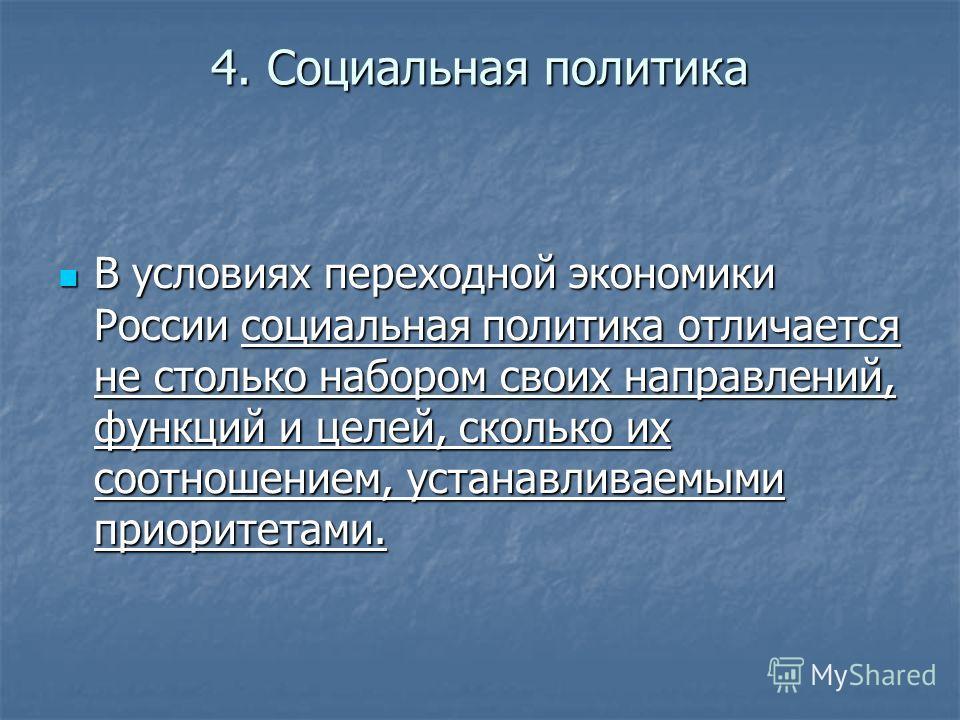 4. Социальная политика В условиях переходной экономики России социальная политика отличается не столько набором своих направлений, функций и целей, сколько их соотношением, устанавливаемыми приоритетами. В условиях переходной экономики России социаль