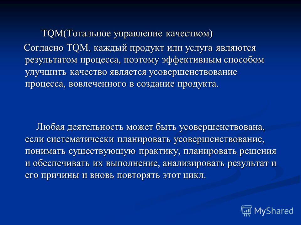 TQM(Тотальное управление качеством) TQM(Тотальное управление качеством) Согласно TQM, каждый продукт или услуга являются результатом процесса, поэтому эффективным способом улучшить качество является усовершенствование процесса, вовлеченного в создани