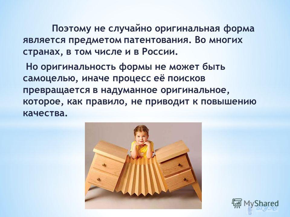 Поэтому не случайно оригинальная форма является предметом патентования. Во многих странах, в том числе и в России. Но оригинальность формы не может быть самоцелью, иначе процесс её поисков превращается в надуманное оригинальное, которое, как правило,