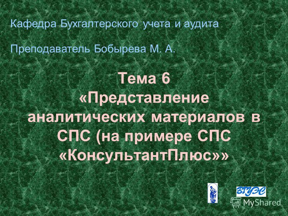 Тема 6 «Представление аналитических материалов в СПС (на примере СПС «КонсультантПлюс»» Кафедра Бухгалтерского учета и аудита Преподаватель Бобырева М. А.