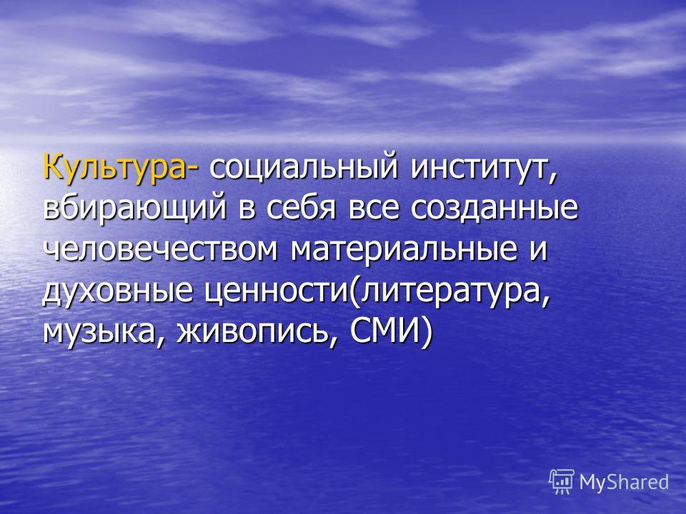 Культура- социальный институт, вбирающий в себя все созданные человечеством материальные и духовные ценности(литература, музыка, живопись, СМИ)
