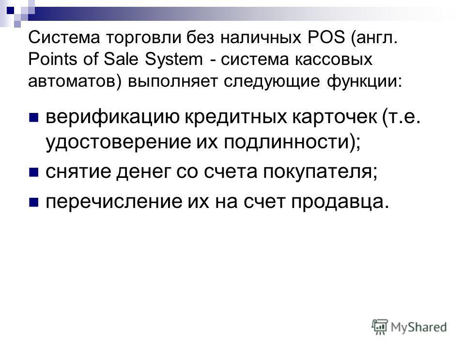 Система торговли без наличных POS (англ. Points of Sale System - система кассовых автоматов) выполняет следующие функции: верификацию кредитных карточек (т.е. удостоверение их подлинности); снятие денег со счета покупателя; перечисление их на счет пр