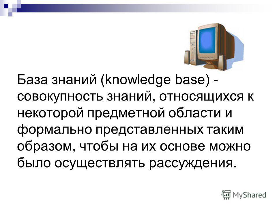 База знаний (knowledge base) - совокупность знаний, относящихся к некоторой предметной области и формально представленных таким образом, чтобы на их основе можно было осуществлять рассуждения.