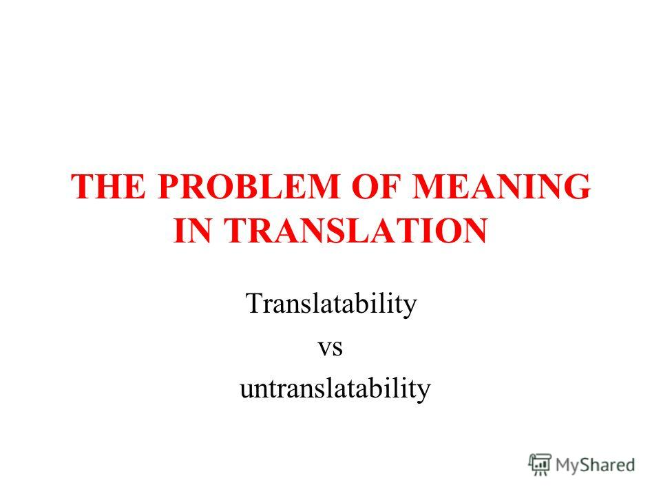 THE PROBLEM OF MEANING IN TRANSLATION Translatability vs untranslatability
