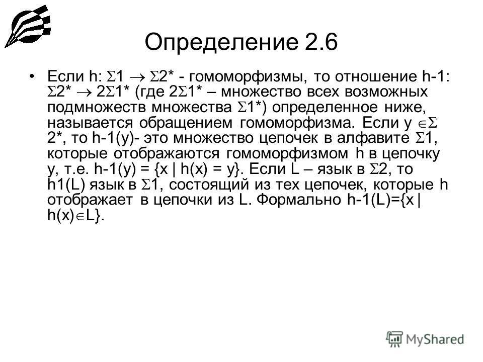 Определение 2.6 Если h: 1 2* - гомоморфизмы, то отношение h-1: 2* 2 1* (где 2 1* – множество всех возможных подмножеств множества 1*) определенное ниже, называется обращением гомоморфизма. Если y 2*, то h-1(y)- это множество цепочек в алфавите 1, кот