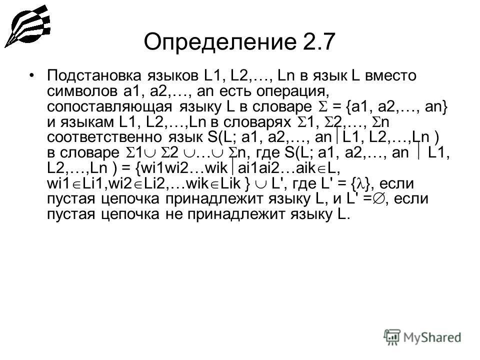 Определение 2.7 Подстановка языков L1, L2,…, Ln в язык L вместо символов a1, a2,…, an есть операция, сопоставляющая языку L в словаре = {a1, a2,…, an} и языкам L1, L2,…,Ln в словарях 1, 2,…, n соответственно язык S(L; a1, a2,…, an L1, L2,…,Ln ) в сло