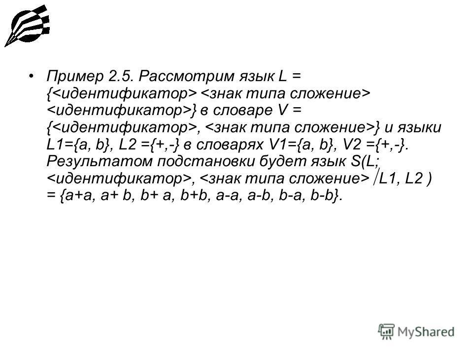 Пример 2.5. Рассмотрим язык L = { } в словаре V = {, } и языки L1={a, b}, L2 ={+,-} в словарях V1={a, b}, V2 ={+,-}. Результатом подстановки будет язык S(L;, L1, L2 ) = {a+a, a+ b, b+ a, b+b, a-a, a-b, b-a, b-b}.