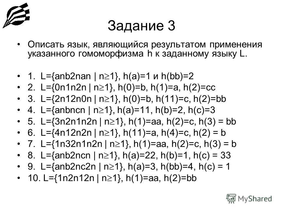 Задание 3 Описать язык, являющийся результатом применения указанного гомоморфизма h к заданному языку L. 1. L={anb2nan | n 1}, h(a)=1 и h(bb)=2 2. L={0n1n2n | n 1}, h(0)=b, h(1)=a, h(2)=cc 3. L={2n12n0n | n 1}, h(0)=b, h(11)=c, h(2)=bb 4. L={anbncn |