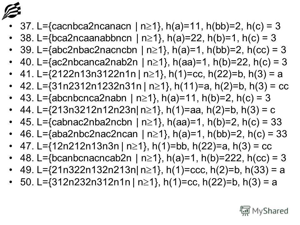 37. L={cacnbca2ncanacn | n 1}, h(a)=11, h(bb)=2, h(c) = 3 38. L={bca2ncaanabbncn | n 1}, h(a)=22, h(b)=1, h(c) = 3 39. L={abc2nbac2nacncbn | n 1}, h(a)=1, h(bb)=2, h(cc) = 3 40. L={ac2nbcanca2nab2n | n 1}, h(aa)=1, h(b)=22, h(c) = 3 41. L={2122n13n31