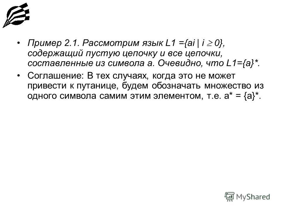Пример 2.1. Рассмотрим язык L1 ={ai | i 0}, содержащий пустую цепочку и все цепочки, составленные из символа а. Очевидно, что L1={a}*. Соглашение: В тех случаях, когда это не может привести к путанице, будем обозначать множество из одного символа сам