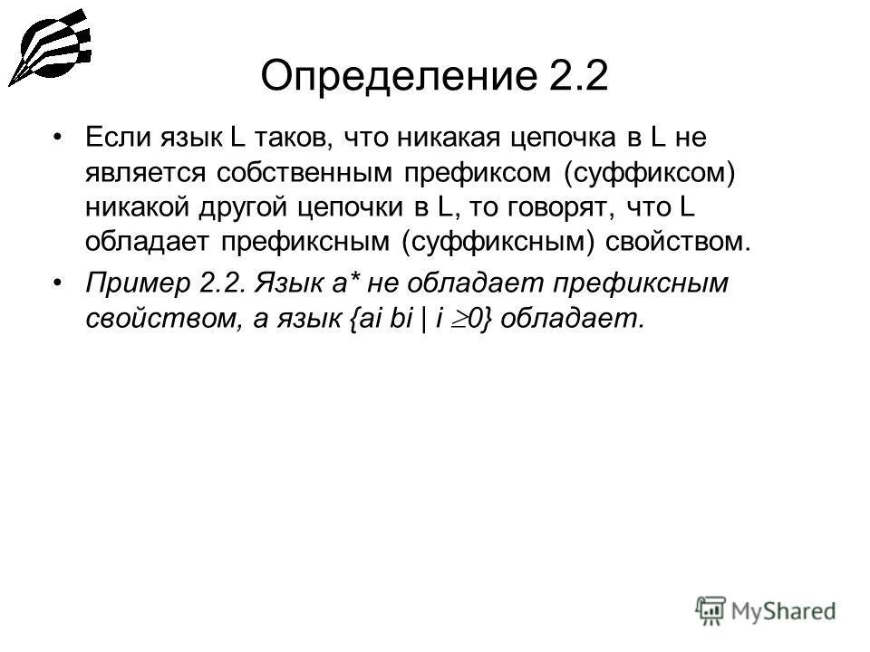 Определение 2.2 Если язык L таков, что никакая цепочка в L не является собственным префиксом (суффиксом) никакой другой цепочки в L, то говорят, что L обладает префиксным (суффиксным) свойством. Пример 2.2. Язык a* не обладает префиксным свойством, а