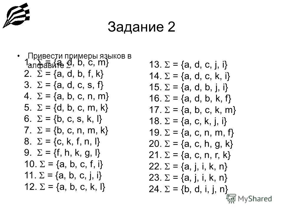 Задание 2 Привести примеры языков в алфавите 1. = {a, d, b, c, m} 2. = {a, d, b, f, k} 3. = {a, d, c, s, f} 4. = {a, b, c, n, m} 5. = {d, b, c, m, k} 6. = {b, c, s, k, l} 7. = {b, c, n, m, k} 8. = {c, k, f, n, l} 9. = {f, h, k, g, l} 10. = {a, b, c,