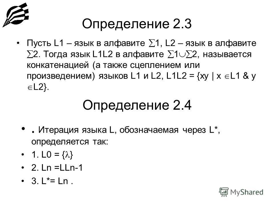 Определение 2.3 Пусть L1 – язык в алфавите 1, L2 – язык в алфавите 2. Тогда язык L1L2 в алфавите 1 2, называется конкатенацией (а также сцеплением или произведением) языков L1 и L2, L1L2 = {xy | x L1 & y L2}. Определение 2.4. Итерация языка L, обозна