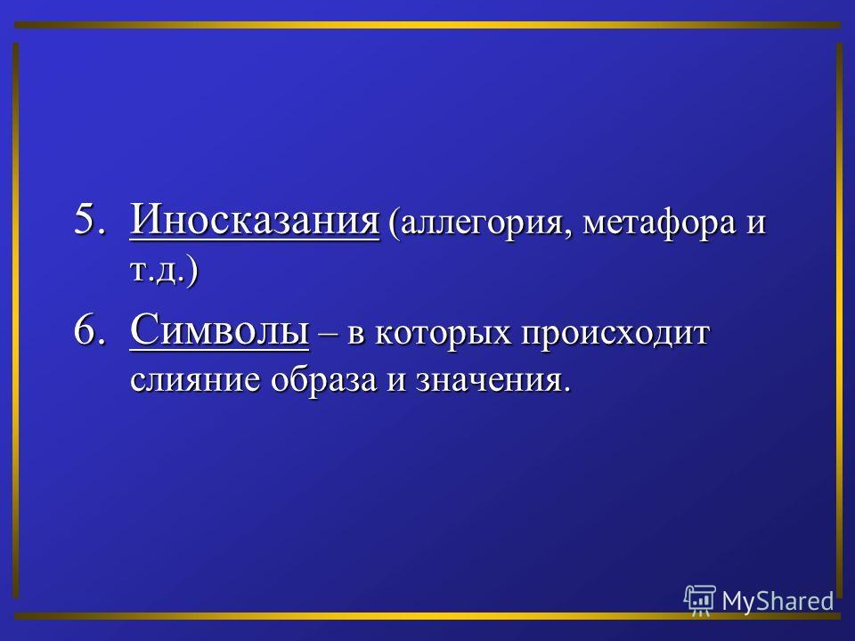 5.Иносказания (аллегория, метафора и т.д.) 6.Символы – в которых происходит слияние образа и значения.
