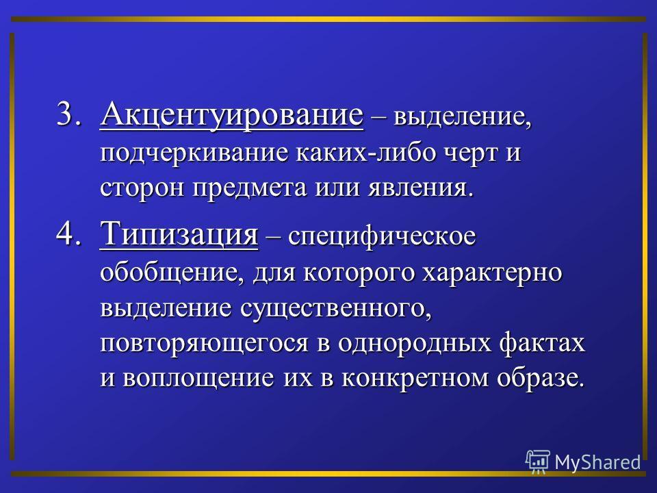 3.Акцентуирование – выделение, подчеркивание каких-либо черт и сторон предмета или явления. 4.Типизация – специфическое обобщение, для которого характерно выделение существенного, повторяющегося в однородных фактах и воплощение их в конкретном образе