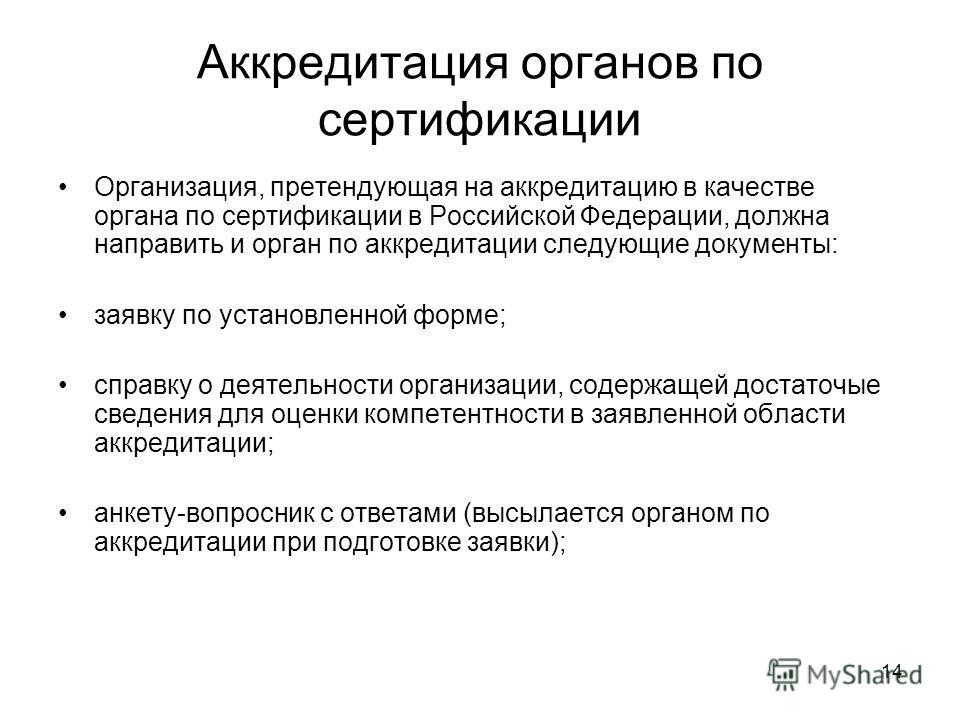 14 Аккредитация органов по сертификации Организация, претендующая на аккредитацию в качестве органа по сертификации в Российской Федерации, должна направить и орган по аккредитации следующие документы: заявку по установленной форме; справку о деятель