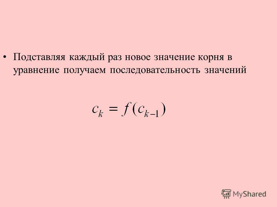 Подставляя каждый раз новое значение корня в уравнение получаем последовательность значений