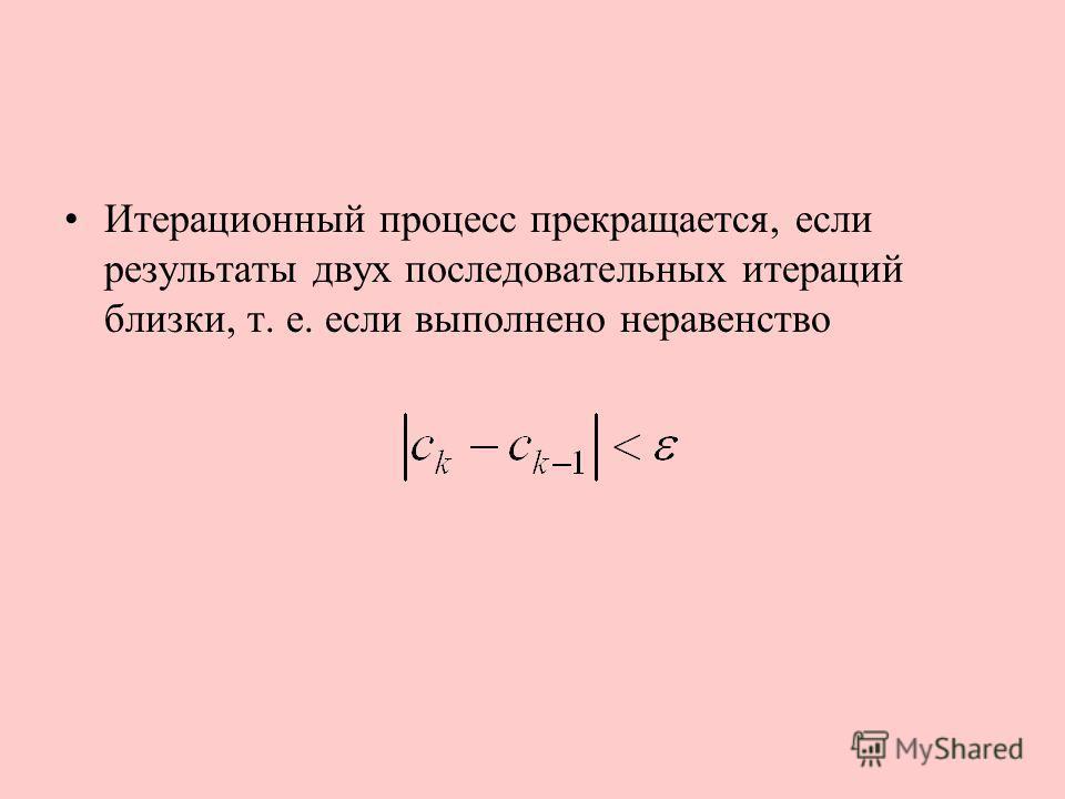 Итерационный процесс прекращается, если результаты двух последовательных итераций близки, т. е. если выполнено неравенство