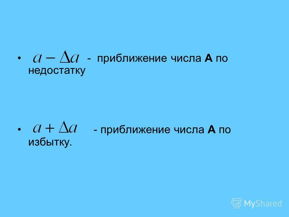 - приближение числа A по недостатку - приближение числа A по избытку.