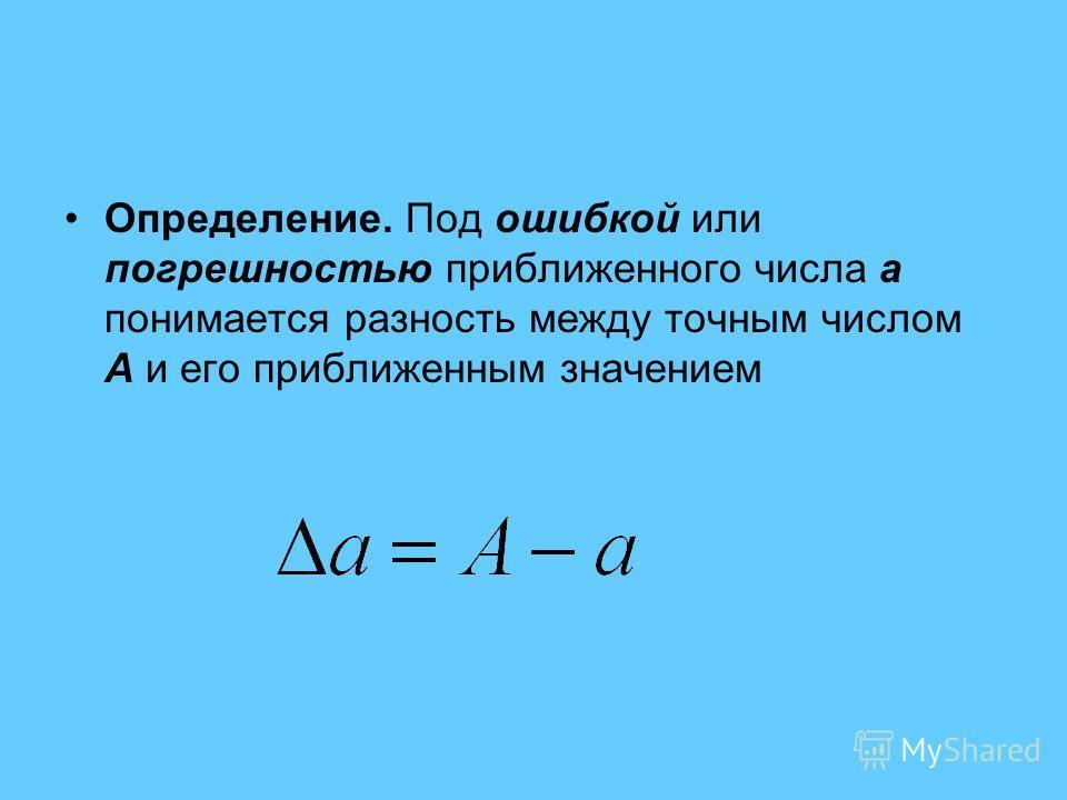 Определение. Под ошибкой или погрешностью приближенного числа a понимается разность между точным числом A и его приближенным значением
