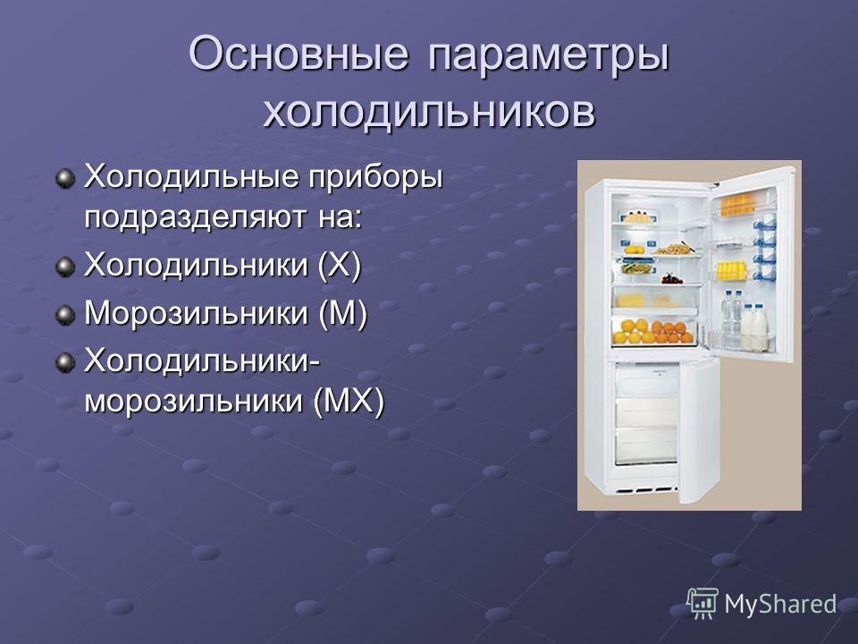 Основные параметры холодильников Холодильные приборы подразделяют на: Холодильники (Х) Морозильники (М) Холодильники- морозильники (МХ)