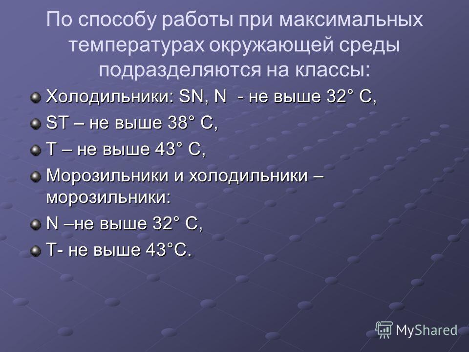 По способу работы при максимальных температурах окружающей среды подразделяются на классы: Холодильники: SN, N - не выше 32° С, ST – не выше 38° С, Т – не выше 43° С, Морозильники и холодильники – морозильники: N –не выше 32° С, T- не выше 43°С.