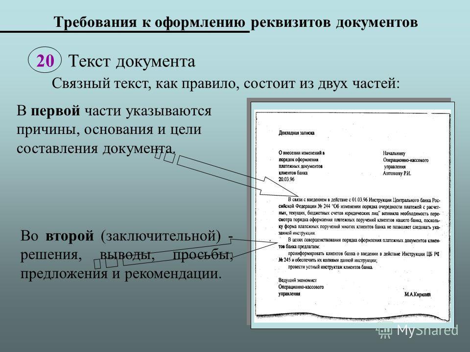 Требования к оформлению реквизитов документов 20 Текст документа В первой части указываются причины, основания и цели составления документа. Связный текст, как правило, состоит из двух частей: Во второй (заключительной) - решения, выводы, просьбы, пр