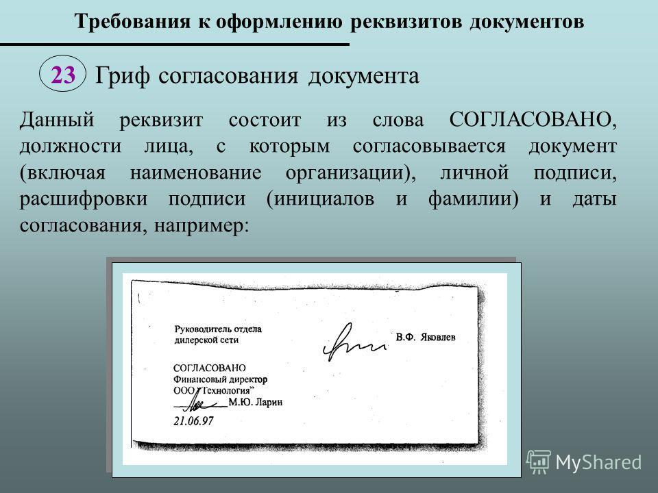 Данный реквизит состоит из слова СОГЛАСОВАНО, должности лица, с которым согласовывается документ (включая наименование организации), личной подписи, расшифровки подписи (инициалов и фамилии) и даты согласования, например: 23 Гриф согласования докумен