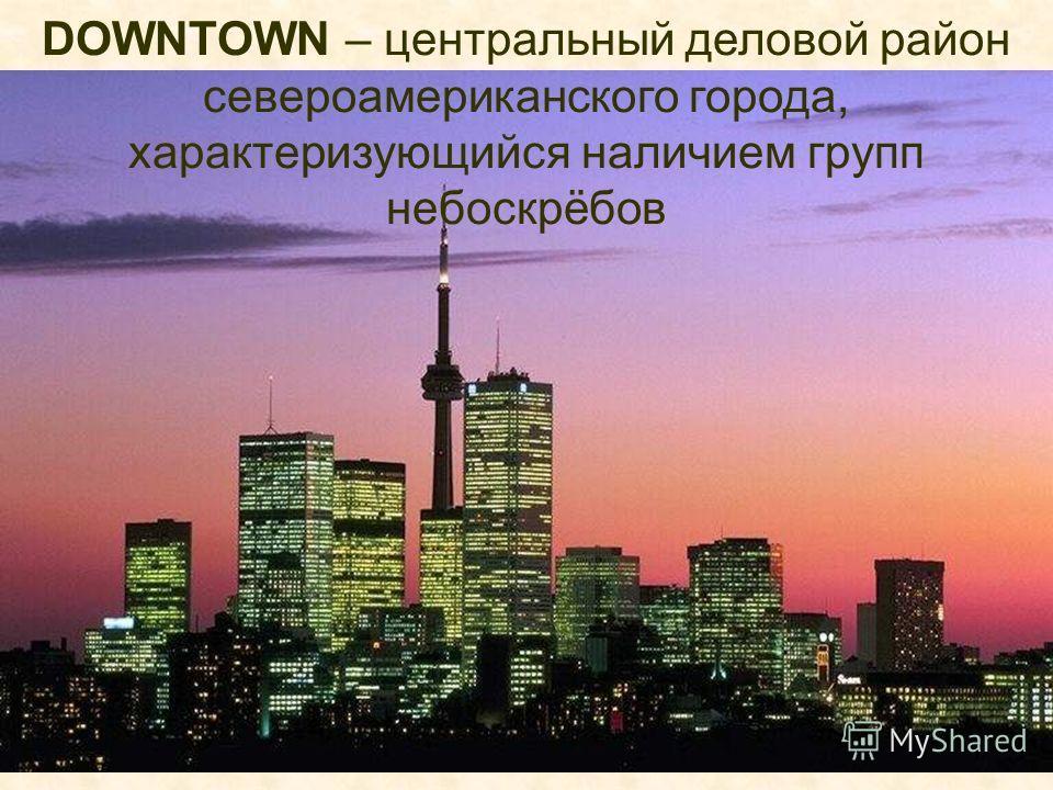 DOWNTOWN – центральный деловой район североамериканского города, характеризующийся наличием групп небоскрёбов