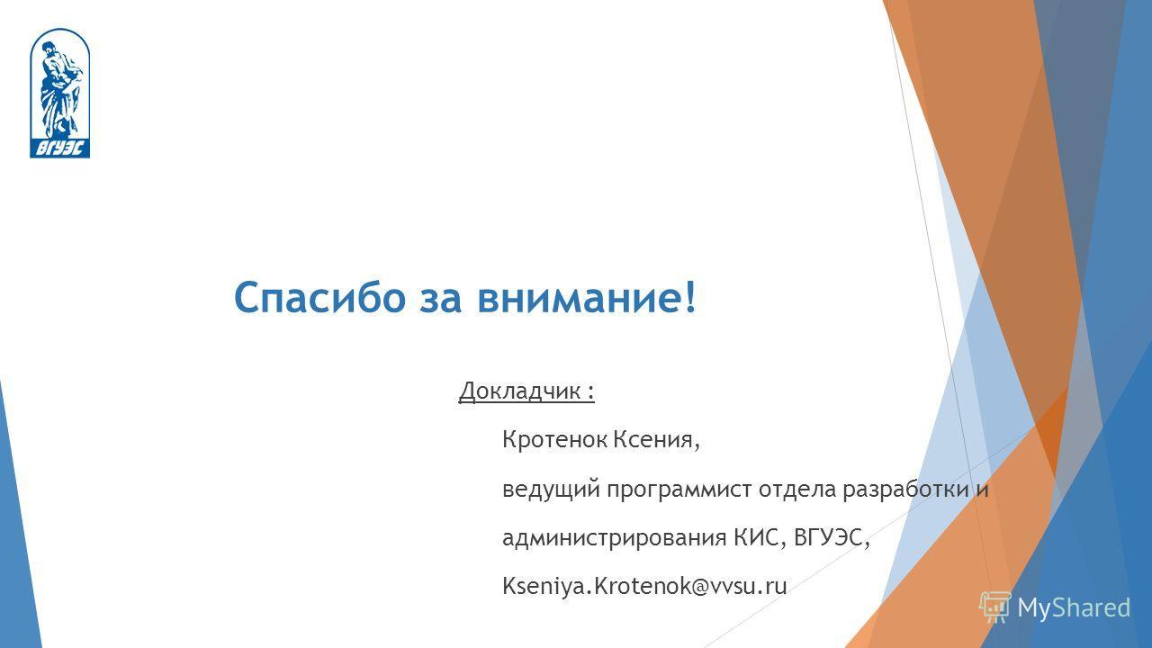 Спасибо за внимание! Докладчик : Кротенок Ксения, ведущий программист отдела разработки и администрирования КИС, ВГУЭС, Kseniya.Krotenok@vvsu.ru