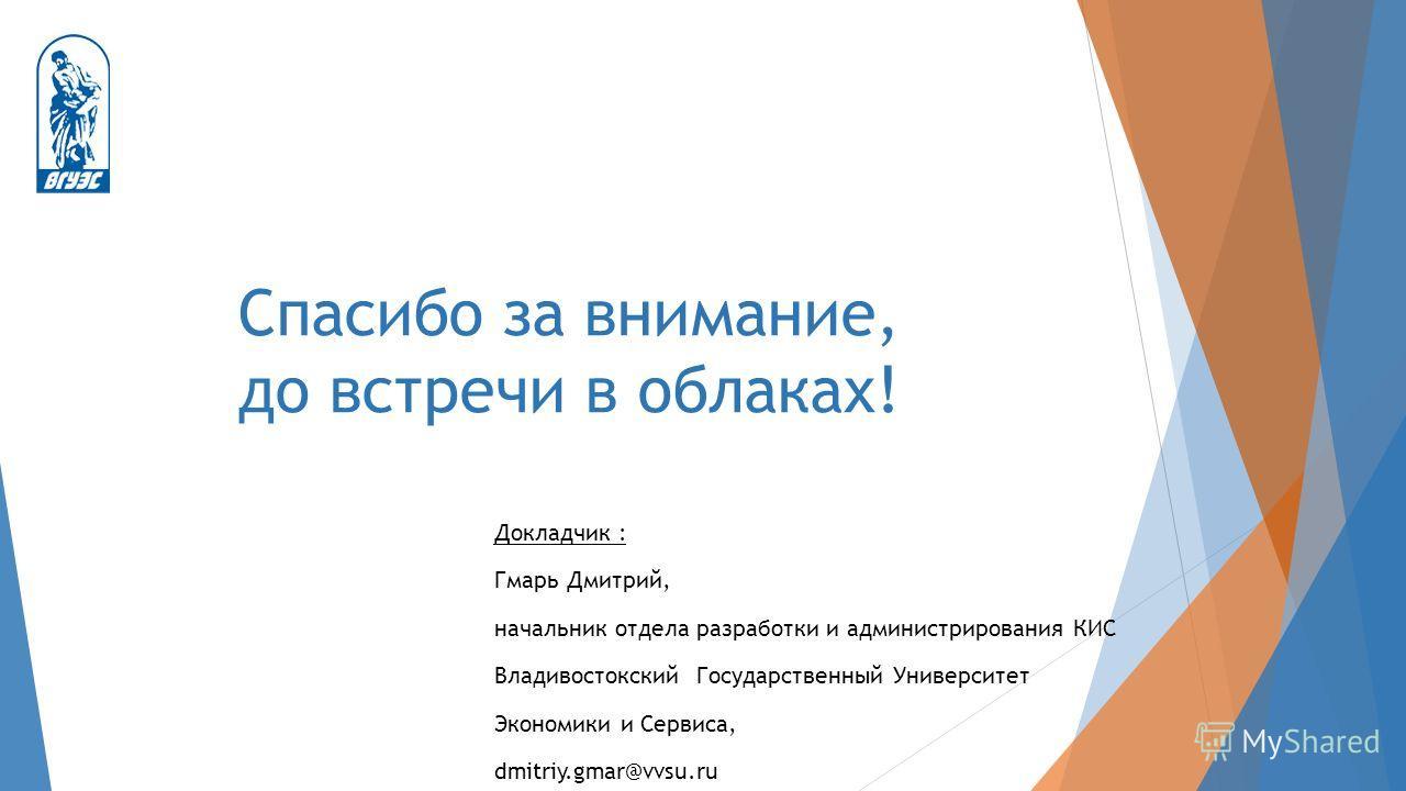 Спасибо за внимание, до встречи в облаках! Докладчик : Гмарь Дмитрий, начальник отдела разработки и администрирования КИС Владивостокский Государственный Университет Экономики и Сервиса, dmitriy.gmar@vvsu.ru