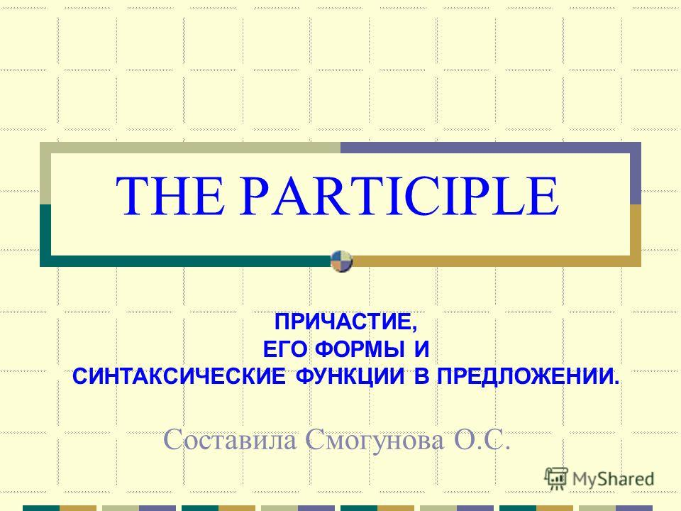 THE PARTICIPLE Составила Смогунова О.С. ПРИЧАСТИЕ, ЕГО ФОРМЫ И СИНТАКСИЧЕСКИЕ ФУНКЦИИ В ПРЕДЛОЖЕНИИ.