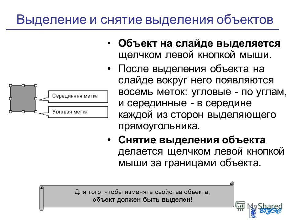 Выделение и снятие выделения объектов Объект на слайде выделяется щелчком левой кнопкой мыши. После выделения объекта на слайде вокруг него появляются восемь меток: угловые - по углам, и серединные - в середине каждой из сторон выделяющего прямоуголь