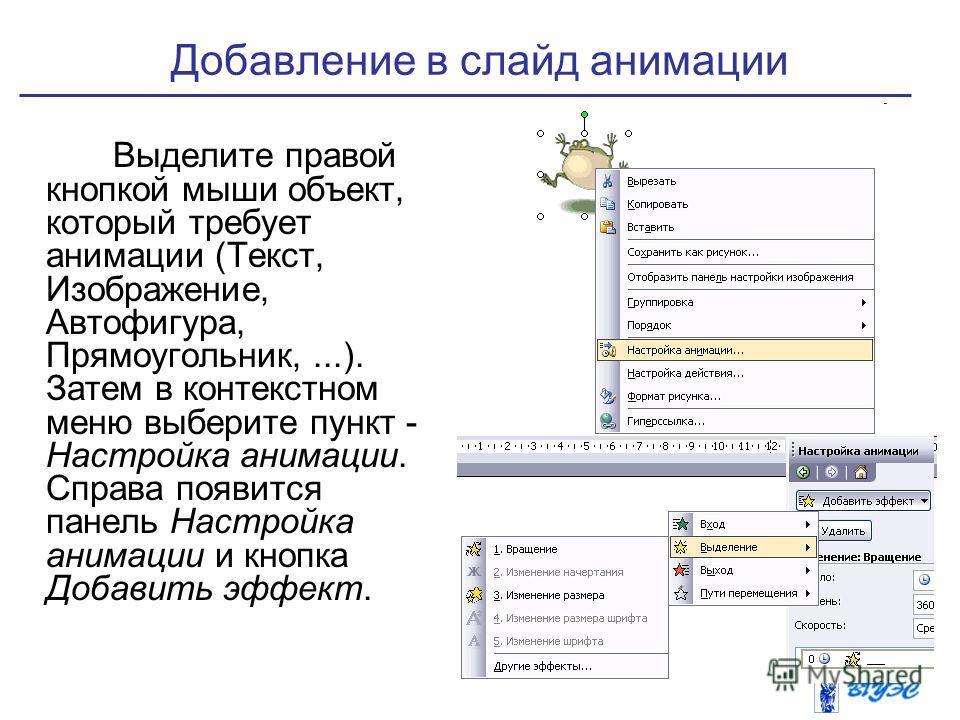 Добавление в слайд анимации Выделите правой кнопкой мыши объект, который требует анимации (Текст, Изображение, Автофигура, Прямоугольник,...). Затем в контекстном меню выберите пункт - Настройка анимации. Справа появится панель Настройка анимации и к