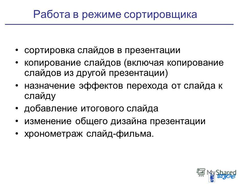 Работа в режиме сортировщика сортировка слайдов в презентации копирование слайдов (включая копирование слайдов из другой презентации) назначение эффектов перехода от слайда к слайду добавление итогового слайда изменение общего дизайна презентации хро