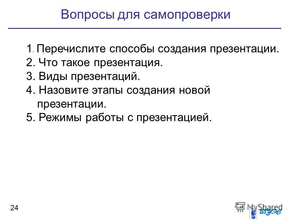 Вопросы для самопроверки 24 1. Перечислите способы создания презентации. 2. Что такое презентация. 3. Виды презентаций. 4. Назовите этапы создания новой презентации. 5. Режимы работы с презентацией.