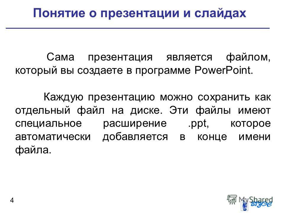 4 Сама презентация является файлом, который вы создаете в программе PowerPoint. Каждую презентацию можно сохранить как отдельный файл на диске. Эти файлы имеют специальное расширение.ppt, которое автоматически добавляется в конце имени файла. Понятие