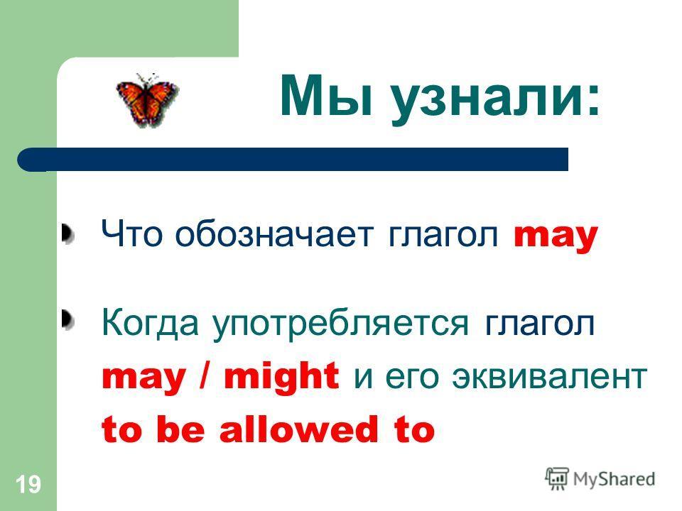 19 Мы узнали: Что обозначает глагол may Когда употребляется глагол may / might и его эквивалент to be allowed to