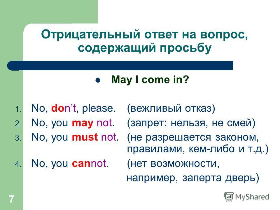 7 Отрицательный ответ на вопрос, содержащий просьбу May I come in? 1. No, dont, please.(вежливый отказ) 2. No, you may not.(запрет: нельзя, не смей) 3. No, you must not.(не разрешается законом, правилами, кем-либо и т.д.) 4. No, you cannot.(нет возмо