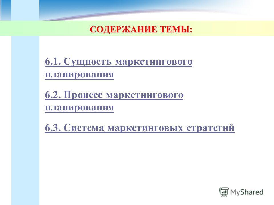 СОДЕРЖАНИЕ ТЕМЫ: 6.1. Сущность маркетингового планирования 6.2. Процесс маркетингового планирования 6.3. Система маркетинговых стратегий