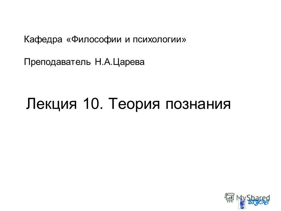 Кафедра «Философии и психологии» Преподаватель Н.А.Царева Лекция 10. Теория познания