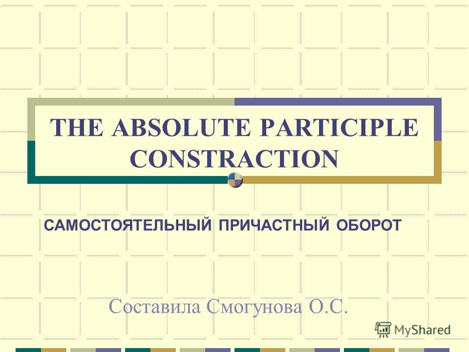 THE ABSOLUTE PARTICIPLE CONSTRACTION Составила Смогунова О.С. САМОСТОЯТЕЛЬНЫЙ ПРИЧАСТНЫЙ ОБОРОТ