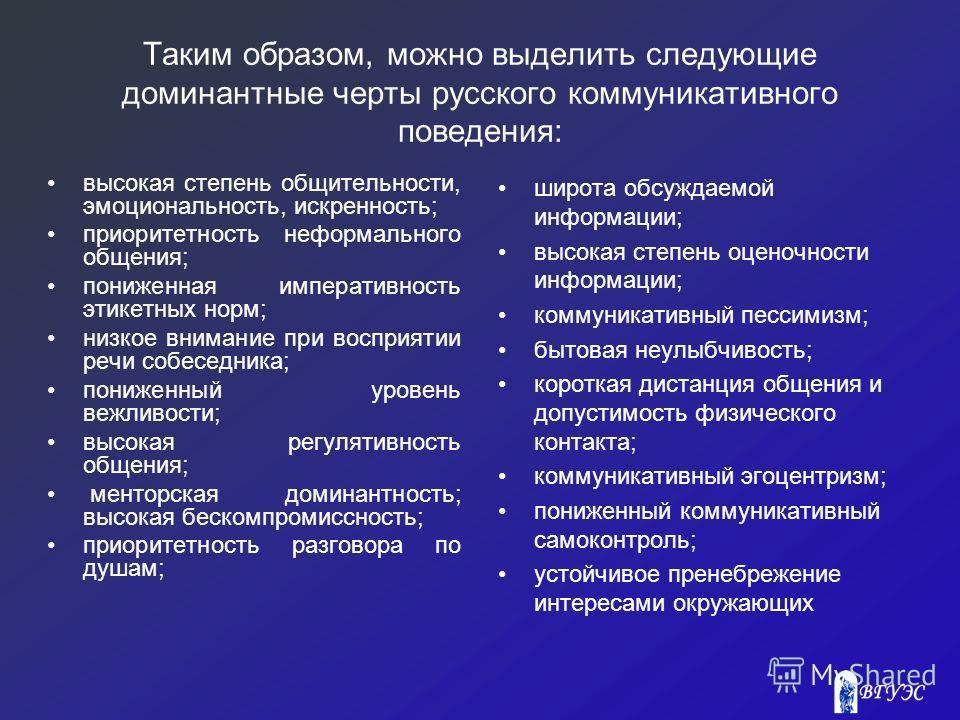 Таким образом, можно выделить следующие доминантные черты русского коммуникативного поведения: высокая степень общительности, эмоциональность, искренность; приоритетность неформального общения; пониженная императивность этикетных норм; низкое внимани