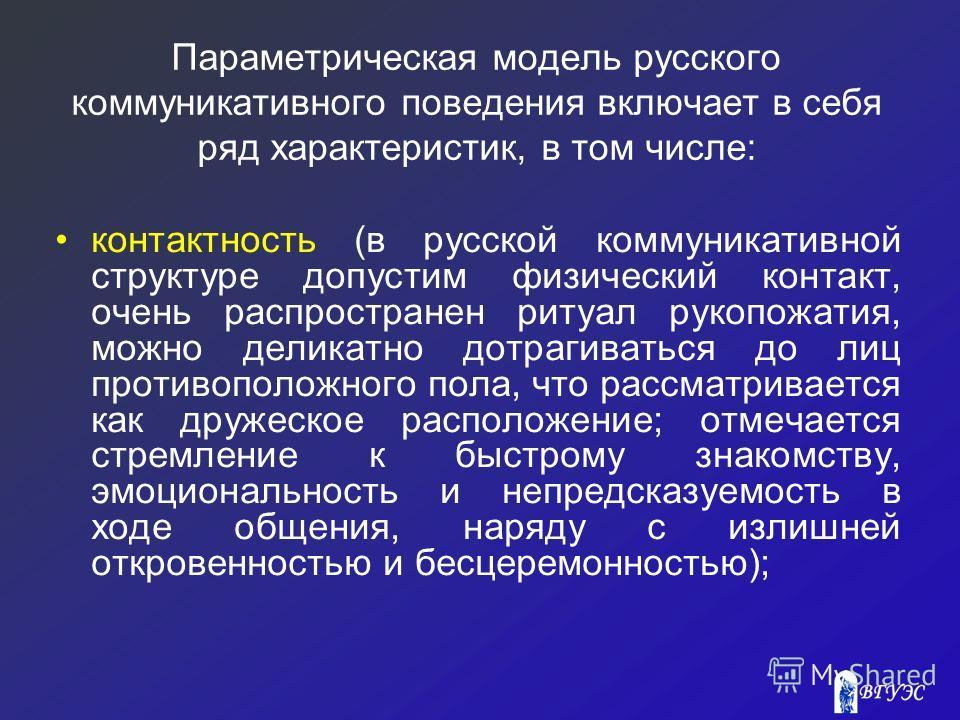 Параметрическая модель русского коммуникативного поведения включает в себя ряд характеристик, в том числе: контактность (в русской коммуникативной структуре допустим физический контакт, очень распространен ритуал рукопожатия, можно деликатно дотрагив