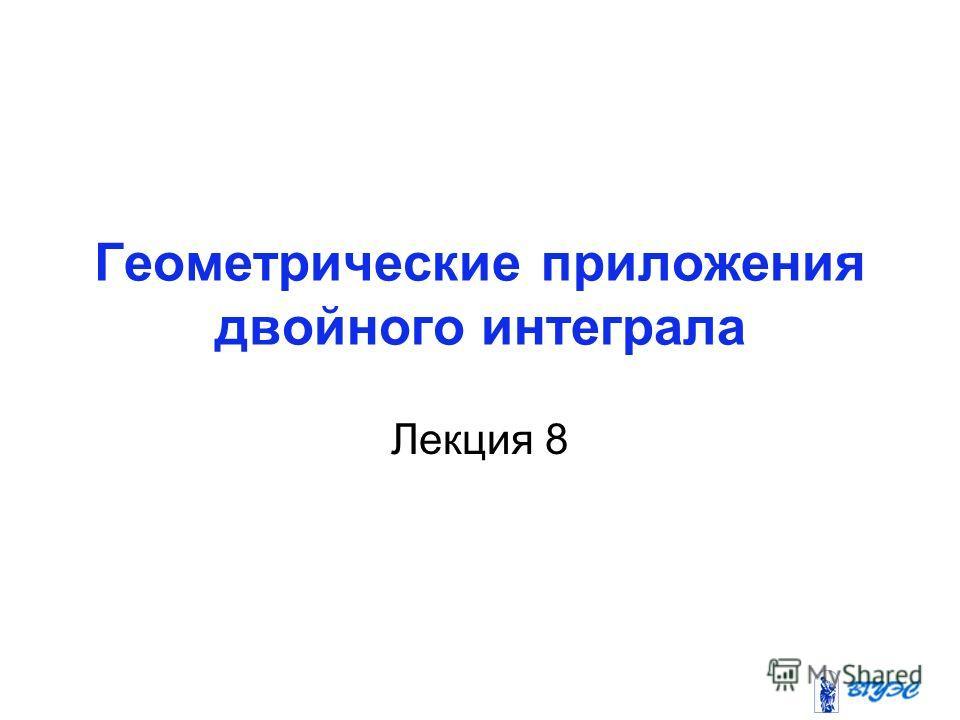 Геометрические приложения двойного интеграла Лекция 8