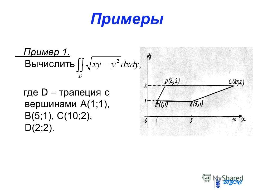Примеры Пример 1. Вычислить где D – трапеция с вершинами А(1;1), В(5;1), С(10;2), D(2;2).