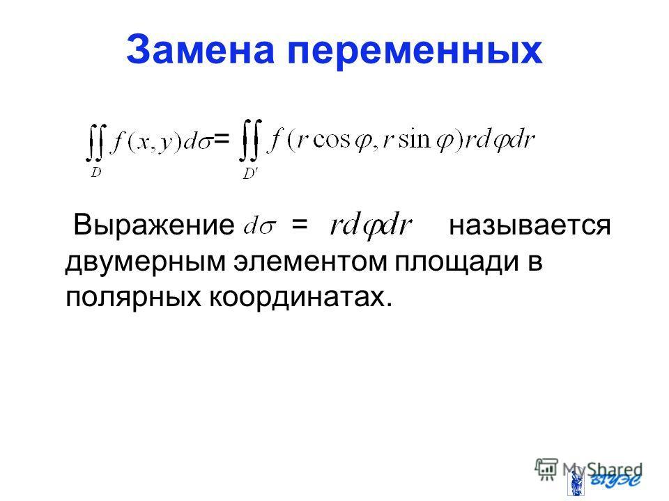 Замена переменных = Выражение = называется двумерным элементом площади в полярных координатах.