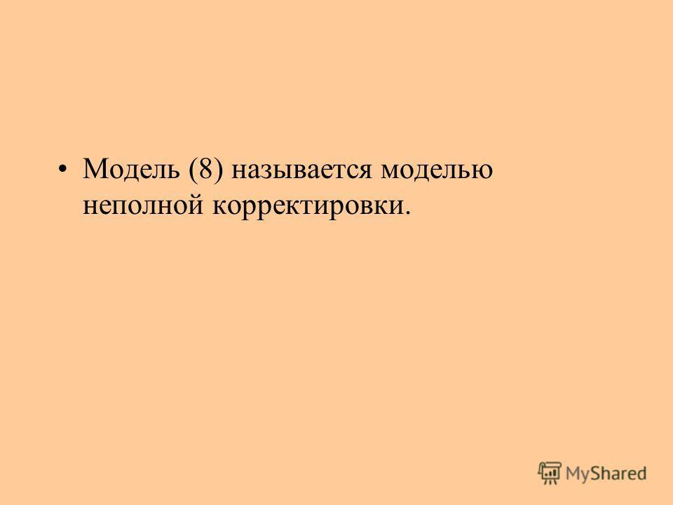 Модель (8) называется моделью неполной корректировки.