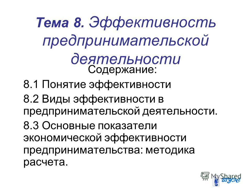 Тема 8. Эффективность предпринимательской деятельности Содержание: 8.1 Понятие эффективности 8.2 Виды эффективности в предпринимательской деятельности. 8.3 Основные показатели экономической эффективности предпринимательства: методика расчета.